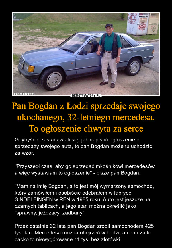 """Pan Bogdan z Łodzi sprzedaje swojego ukochanego, 32-letniego mercedesa.To ogłoszenie chwyta za serce – Gdybyście zastanawiali się, jak napisać ogłoszenie o sprzedaży swojego auta, to pan Bogdan może tu uchodzić za wzór.''Przyszedł czas, aby go sprzedać miłośnikowi mercedesów, a więc wystawiam to ogłoszenie'' - pisze pan Bogdan. """"Mam na imię Bogdan, a to jest mój wymarzony samochód, który zamówiłem i osobiście odebrałem w fabryce SINDELFINGEN w RFN w 1985 roku. Auto jest jeszcze na czarnych tablicach, a jego stan można określić jako """"sprawny, jeżdżący, zadbany"""".Przez ostatnie 32 lata pan Bogdan zrobił samochodem 425 tys. km. Mercedesa można obejrzeć w Łodzi, a cena za to cacko to niewygórowane 11 tys. bez złotówki"""