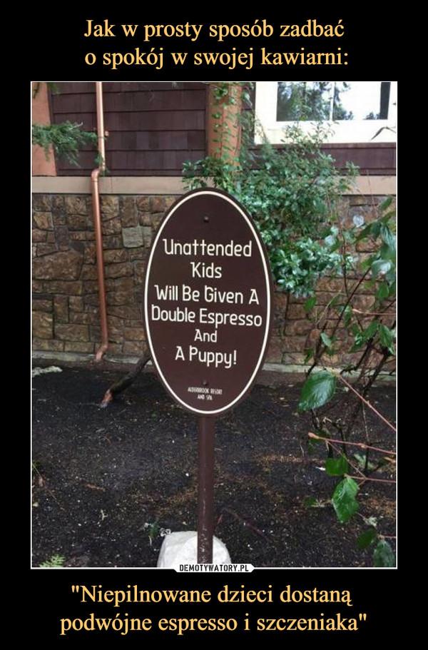 """""""Niepilnowane dzieci dostaną podwójne espresso i szczeniaka"""" –  Unattended kids will be given a double espresso and a puppy!"""
