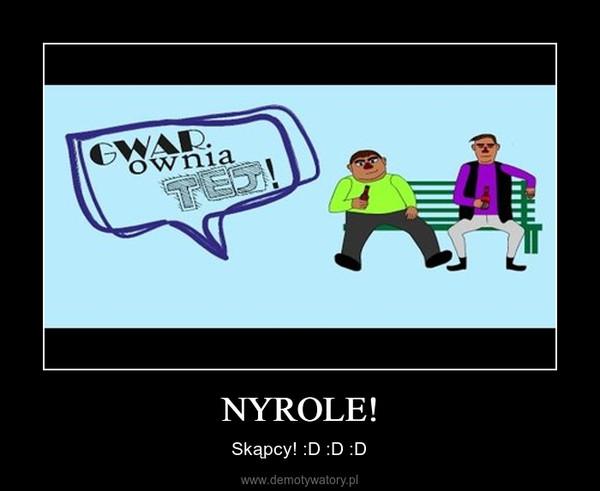 NYROLE! – Skąpcy! :D :D :D