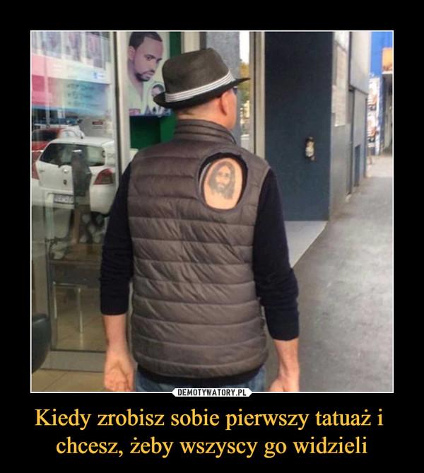 Kiedy zrobisz sobie pierwszy tatuaż i chcesz, żeby wszyscy go widzieli –