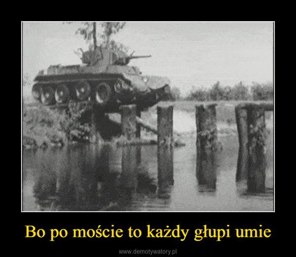 Bo po moście to każdy głupi umie –