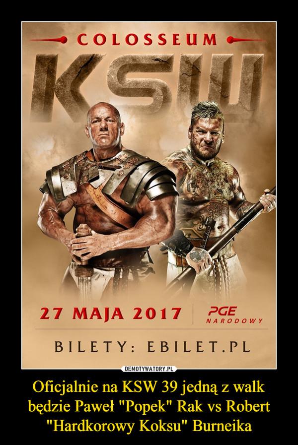 """Oficjalnie na KSW 39 jedną z walk będzie Paweł """"Popek"""" Rak vs Robert """"Hardkorowy Koksu"""" Burneika –"""