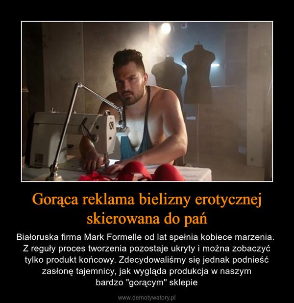 """Gorąca reklama bielizny erotycznej skierowana do pań – Białoruska firma Mark Formelle od lat spełnia kobiece marzenia. Z reguły proces tworzenia pozostaje ukryty i można zobaczyć tylko produkt końcowy. Zdecydowaliśmy się jednak podnieść zasłonę tajemnicy, jak wygląda produkcja w naszymbardzo """"gorącym"""" sklepie"""