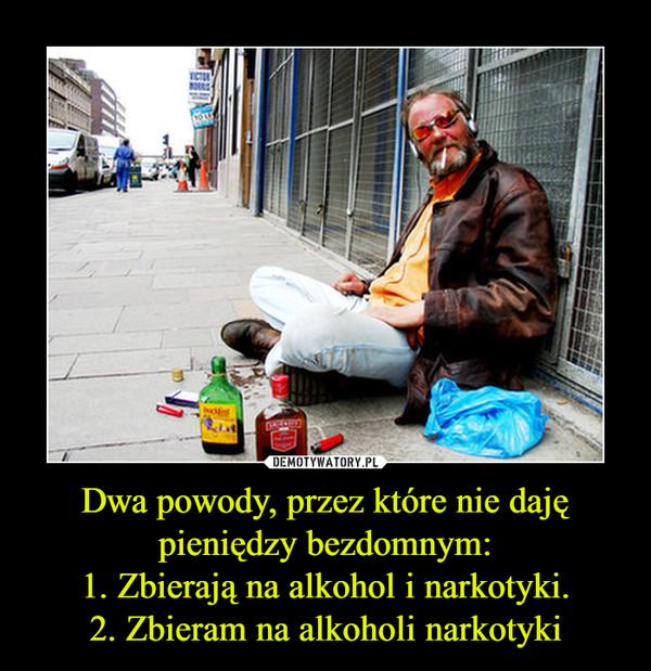 Dwa powody, przez które nie daję pieniędzy bezdomnym:1. Zbierają na alkohol i narkotyki.2. Zbieram na alkoholi narkotyki –