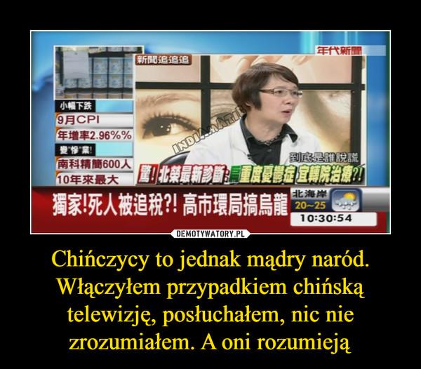 Chińczycy to jednak mądry naród. Włączyłem przypadkiem chińską telewizję, posłuchałem, nic nie zrozumiałem. A oni rozumieją –