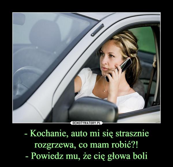 - Kochanie, auto mi się strasznie rozgrzewa, co mam robić?!- Powiedz mu, że cię głowa boli –