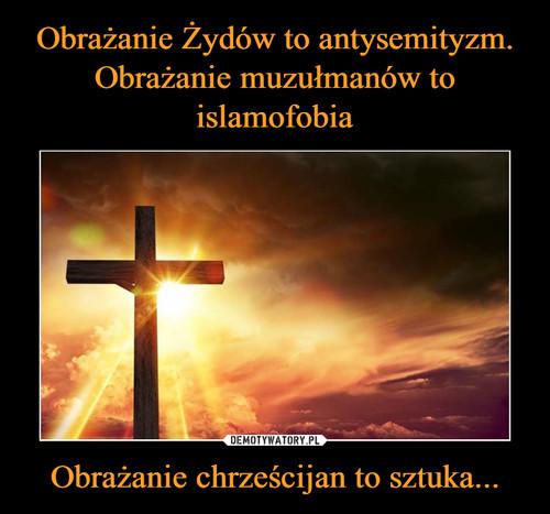 Obrażanie Żydów to antysemityzm. Obrażanie muzułmanów to islamofobia Obrażanie chrześcijan to sztuka...
