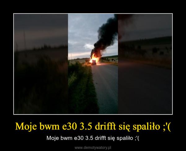 Moje bwm e30 3.5 drifft się spaliło ;'( – Moje bwm e30 3.5 drifft się spaliło ;'(