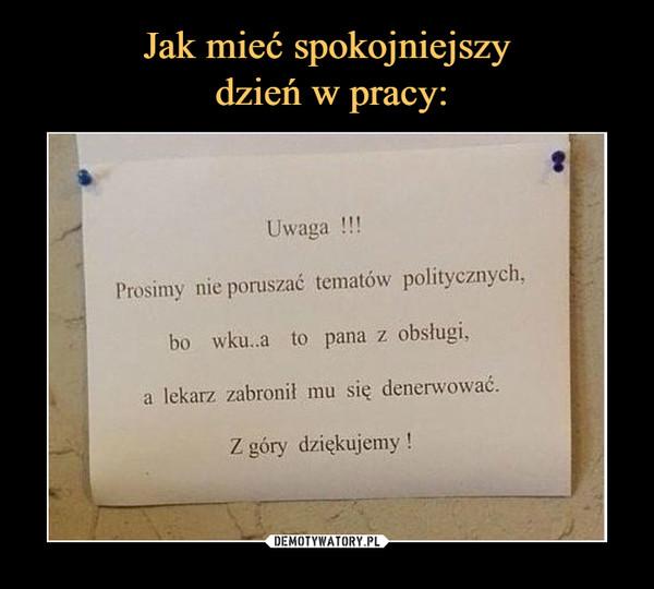 –  Uwaga !!!Prosimy nie poruszać tematów politycznych, bo wkurwia to pana z obsługi, a lekarz zabronił mu się denerwować.Z góry dziękujemy!