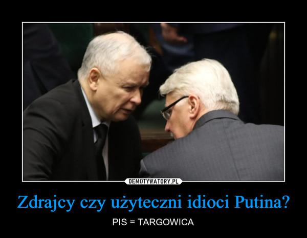 Zdrajcy czy użyteczni idioci Putina? – PIS = TARGOWICA