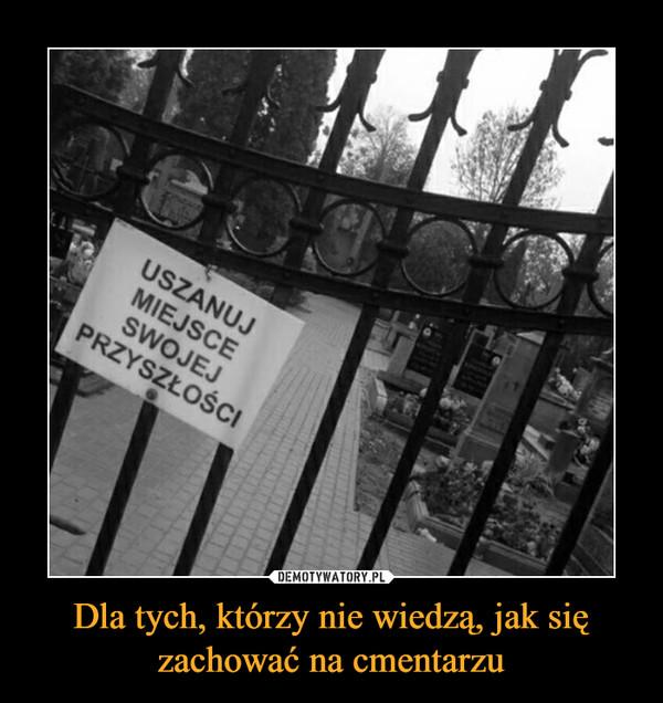 Dla tych, którzy nie wiedzą, jak się zachować na cmentarzu –  USZANUJ MIEJSCE SWOJEJ PRZYSZŁOŚCI