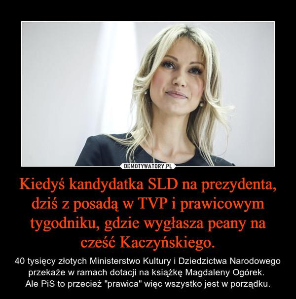 """Kiedyś kandydatka SLD na prezydenta, dziś z posadą w TVP i prawicowym tygodniku, gdzie wygłasza peany na cześć Kaczyńskiego. – 40 tysięcy złotych Ministerstwo Kultury i Dziedzictwa Narodowego przekaże w ramach dotacji na książkę Magdaleny Ogórek. Ale PiS to przecież """"prawica"""" więc wszystko jest w porządku."""
