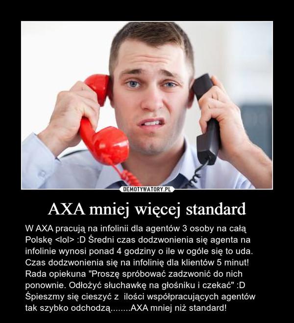 """AXA mniej więcej standard – W AXA pracują na infolinii dla agentów 3 osoby na całą Polskę <lol> :D Średni czas dodzwonienia się agenta na infolinie wynosi ponad 4 godziny o ile w ogóle się to uda. Czas dodzwonienia się na infolinię dla klientów 5 minut! Rada opiekuna """"Proszę spróbować zadzwonić do nich ponownie. Odłożyć słuchawkę na głośniku i czekać"""" :D Śpieszmy się cieszyć z  ilości współpracujących agentów tak szybko odchodzą........AXA mniej niż standard!"""