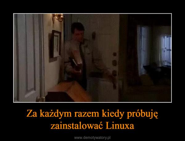 Za każdym razem kiedy próbuję zainstalować Linuxa –