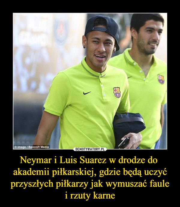 Neymar i Luis Suarez w drodze do  akademii piłkarskiej, gdzie będą uczyć przyszłych piłkarzy jak wymuszać faule i rzuty karne –
