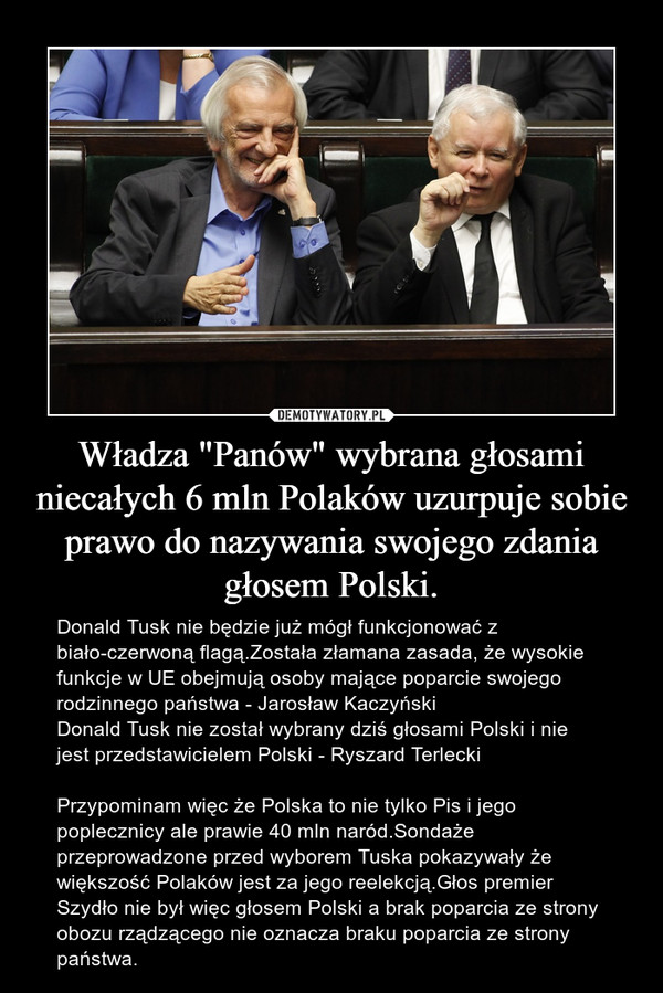 """Władza """"Panów"""" wybrana głosami niecałych 6 mln Polaków uzurpuje sobie prawo do nazywania swojego zdania głosem Polski. – Donald Tusk nie będzie już mógł funkcjonować z biało-czerwoną flagą.Została złamana zasada, że wysokie funkcje w UE obejmują osoby mające poparcie swojego rodzinnego państwa - Jarosław KaczyńskiDonald Tusk nie został wybrany dziś głosami Polski i nie jest przedstawicielem Polski - Ryszard TerleckiPrzypominam więc że Polska to nie tylko Pis i jego poplecznicy ale prawie 40 mln naród.Sondaże przeprowadzone przed wyborem Tuska pokazywały że większość Polaków jest za jego reelekcją.Głos premier Szydło nie był więc głosem Polski a brak poparcia ze strony obozu rządzącego nie oznacza braku poparcia ze strony państwa."""