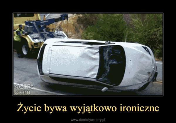 Życie bywa wyjątkowo ironiczne –