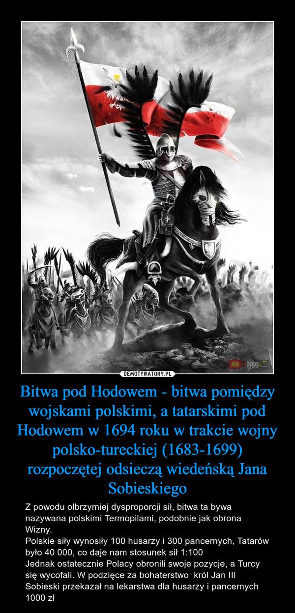 Bitwa pod Hodowem - bitwa pomiędzy wojskami polskimi, a tatarskimi pod Hodowem w 1694 roku w trakcie wojny polsko-tureckiej (1683-1699) rozpoczętej odsieczą wiedeńską Jana Sobieskiego – Z powodu olbrzymiej dysproporcji sił, bitwa ta bywa nazywana polskimi Termopilami, podobnie jak obrona Wizny. Polskie siły wynosiły 100 husarzy i 300 pancernych, Tatarów było 40 000, co daje nam stosunek sił 1:100Jednak ostatecznie Polacy obronili swoje pozycje, a Turcy się wycofali. W podzięce za bohaterstwo  król Jan III Sobieski przekazał na lekarstwa dla husarzy i pancernych 1000 zł