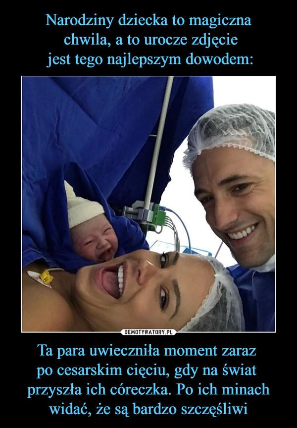 Ta para uwieczniła moment zaraz po cesarskim cięciu, gdy na świat przyszła ich córeczka. Po ich minachwidać, że są bardzo szczęśliwi –