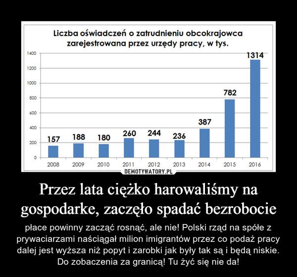 Przez lata ciężko harowaliśmy na gospodarke, zaczęło spadać bezrobocie – płace powinny zacząć rosnąć, ale nie! Polski rząd na spółe z prywaciarzami naściągał milion imigrantów przez co podaż pracy dalej jest wyższa niż popyt i zarobki jak były tak są i będą niskie. Do zobaczenia za granicą! Tu żyć się nie da!