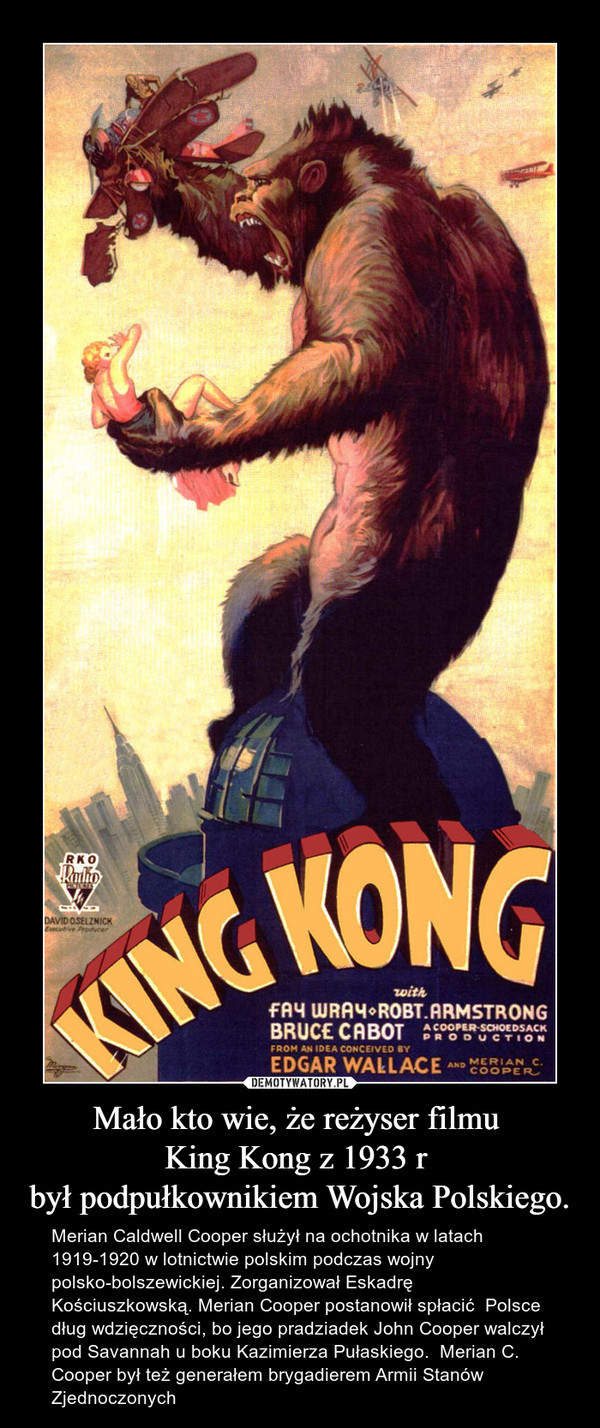 Mało kto wie, że reżyser filmu King Kong z 1933 r był podpułkownikiem Wojska Polskiego. – Merian Caldwell Cooper służył na ochotnika w latach1919-1920 w lotnictwie polskim podczas wojny polsko-bolszewickiej. Zorganizował Eskadrę Kościuszkowską. Merian Cooper postanowił spłacić  Polsce dług wdzięczności, bo jego pradziadek John Cooper walczył pod Savannah u boku Kazimierza Pułaskiego.  Merian C. Cooper był też generałem brygadierem Armii Stanów Zjednoczonych