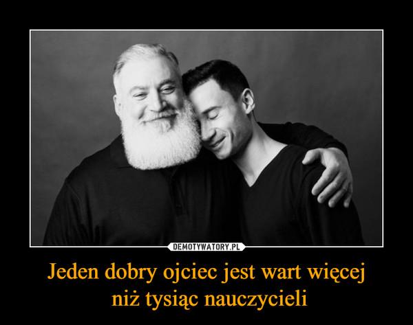 Jeden dobry ojciec jest wart więcej niż tysiąc nauczycieli –