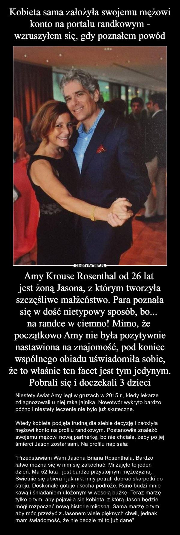 """Amy Krouse Rosenthal od 26 lat jest żoną Jasona, z którym tworzyła szczęśliwe małżeństwo. Para poznałasię w dość nietypowy sposób, bo... na randce w ciemno! Mimo, że początkowo Amy nie była pozytywnienastawiona na znajomość, pod koniecwspólnego obia – Niestety świat Amy legł w gruzach w 2015 r., kiedy lekarze zdiagnozowali u niej raka jajnika. Nowotwór wykryto bardzo późno i niestety leczenie nie było już skuteczne.Wtedy kobieta podjęła trudną dla siebie decyzję i założyła mężowi konto na profilu randkowym. Postanowiła znaleźć swojemu mężowi nową partnerkę, bo nie chciała, żeby po jej śmierci Jason został sam. Na profilu napisała:""""Przedstawiam Wam Jasona Briana Rosenthala. Bardzo łatwo można się w nim się zakochać. Mi zajęło to jeden dzień. Ma 52 lata i jest bardzo przystojnym mężczyzną. Świetnie się ubiera i jak nikt inny potrafi dobrać skarpetki do stroju. Doskonale gotuje i kocha podróże. Rano budzi mnie kawą i śniadaniem ułożonym w wesołą buźkę. Teraz marzę tylko o tym, aby pojawiła się kobieta, z którą Jason będzie mógł rozpocząć nową historię miłosną. Sama marzę o tym, aby móc przeżyć z Jasonem wiele pięknych chwil, jednak mam świadomość, że nie będzie mi to już dane"""""""
