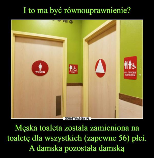 Męska toaleta została zamieniona na toaletę dla wszystkich (zapewne 56) płci. A damska pozostała damską –