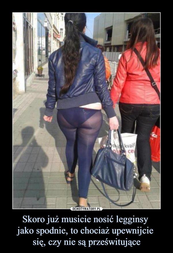 Skoro już musicie nosić legginsy jako spodnie, to chociaż upewnijcie się, czy nie są prześwitujące –