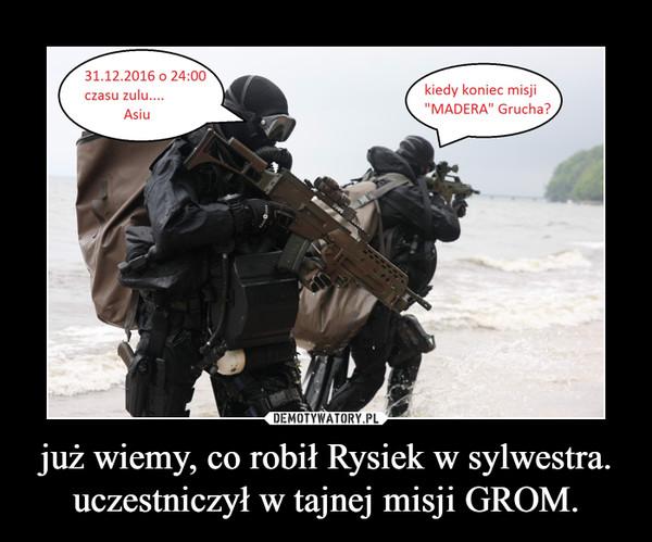 już wiemy, co robił Rysiek w sylwestra. uczestniczył w tajnej misji GROM. –