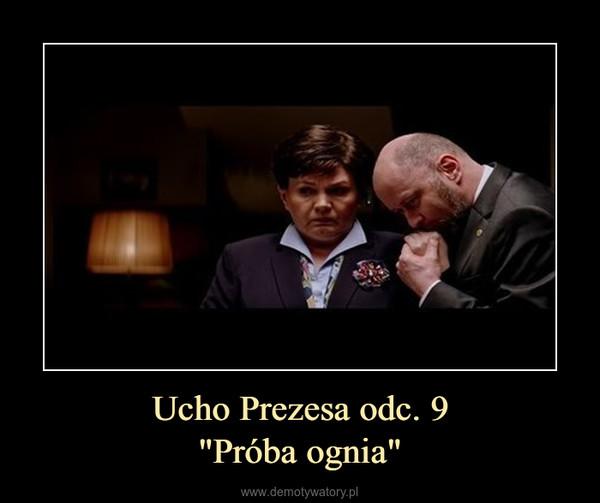 """Ucho Prezesa odc. 9""""Próba ognia"""" –"""
