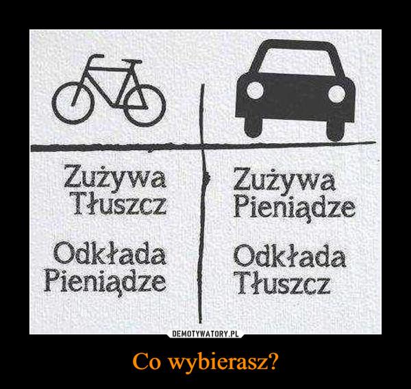 Co wybierasz? –