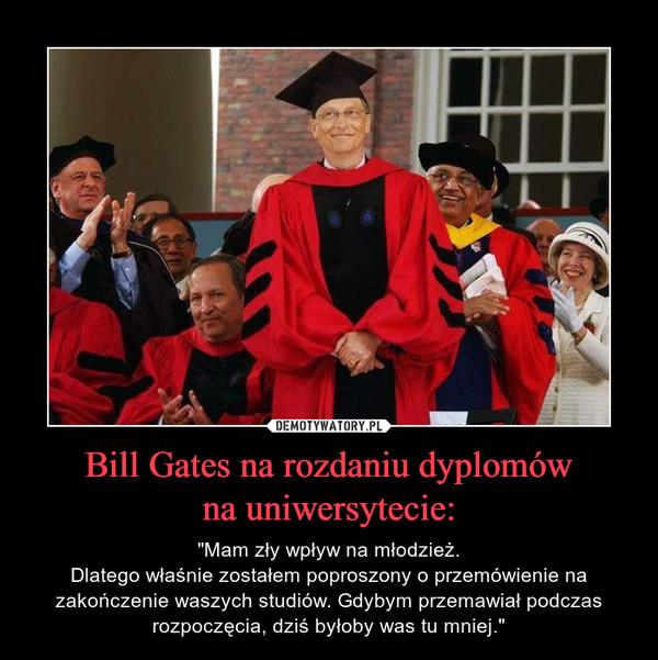 """Bill Gates na rozdaniu dyplomówna uniwersytecie: – """"Mam zły wpływ na młodzież.Dlatego właśnie zostałem poproszony o przemówienie na zakończenie waszych studiów. Gdybym przemawiał podczas rozpoczęcia, dziś byłoby was tu mniej."""""""