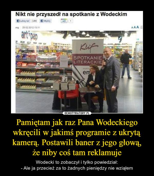 Pamiętam jak raz Pana Wodeckiego wkręcili w jakimś programie z ukrytą kamerą. Postawili baner z jego głową,że niby coś tam reklamuje – Wodecki to zobaczył i tylko powiedział:- Ale ja przecież za to żadnych pieniędzy nie wziąłem Nikt nie przyszedł na spotkanie z Wodeckim