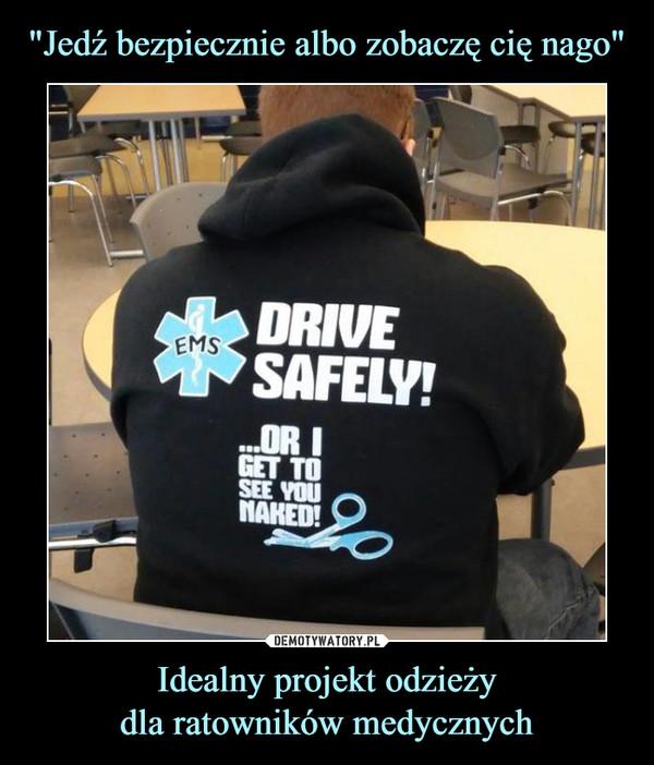 Idealny projekt odzieżydla ratowników medycznych –  EMS Drive Safely! Or I get to see you naked!