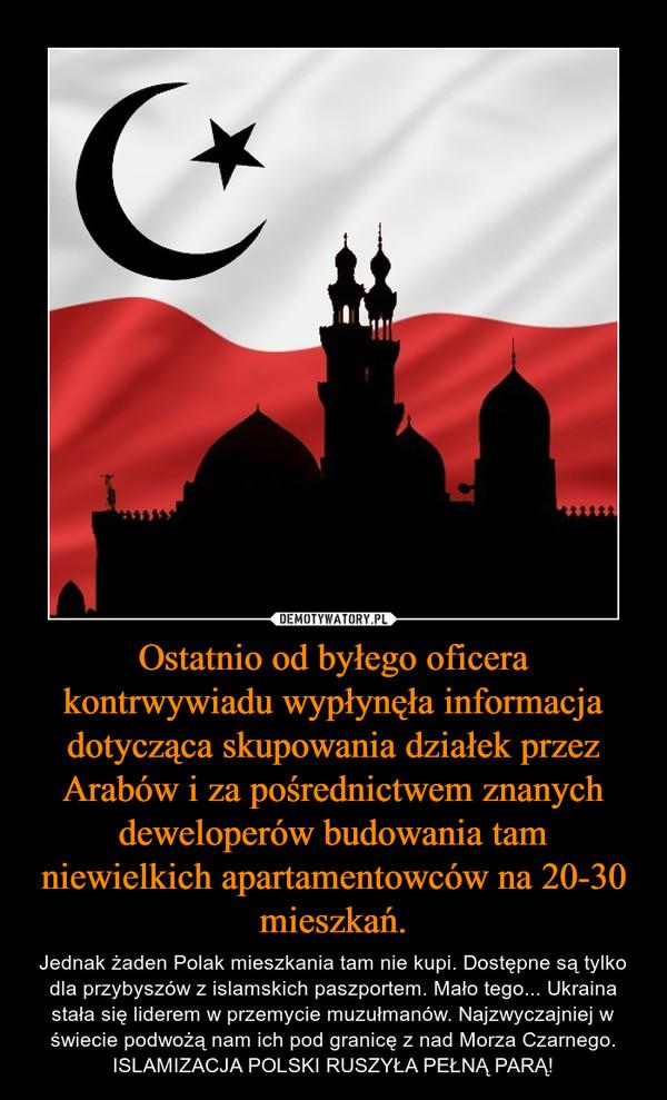 Ostatnio od byłego oficera kontrwywiadu wypłynęła informacja dotycząca skupowania działek przez Arabów i za pośrednictwem znanych deweloperów budowania tam niewielkich apartamentowców na 20-30 mieszkań. – Jednak żaden Polak mieszkania tam nie kupi. Dostępne są tylko dla przybyszów z islamskich paszportem. Mało tego... Ukraina stała się liderem w przemycie muzułmanów. Najzwyczajniej w świecie podwożą nam ich pod granicę z nad Morza Czarnego. ISLAMIZACJA POLSKI RUSZYŁA PEŁNĄ PARĄ!