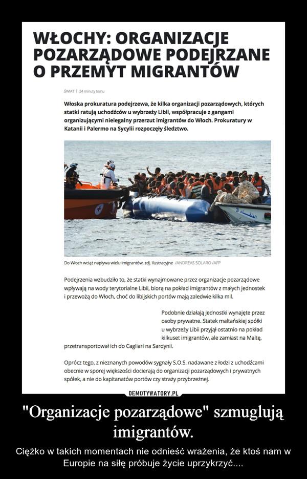 """""""Organizacje pozarządowe"""" szmuglują imigrantów. – Ciężko w takich momentach nie odnieśćwrażenia, że ktoś nam w Europie na siłę próbuje życie uprzykrzyć...."""