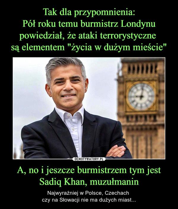 A, no i jeszcze burmistrzem tym jest Sadiq Khan, muzułmanin – Najwyraźniej w Polsce, Czechach czy na Słowacji nie ma dużych miast...