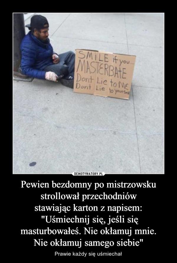 """Pewien bezdomny po mistrzowsku strollował przechodniów stawiając karton z napisem: """"Uśmiechnij się, jeśli się masturbowałeś. Nie okłamuj mnie.Nie okłamuj samego siebie"""" – Prawie każdy się uśmiechał"""