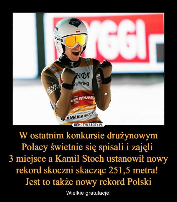 W ostatnim konkursie drużynowym Polacy świetnie się spisali i zajęli 3 miejsce a Kamil Stoch ustanowił nowy rekord skoczni skacząc 251,5 metra! Jest to także nowy rekord Polski – Wielkie gratulacje!