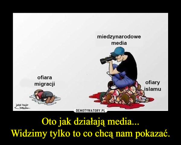 Oto jak działają media...Widzimy tylko to co chcą nam pokazać. –