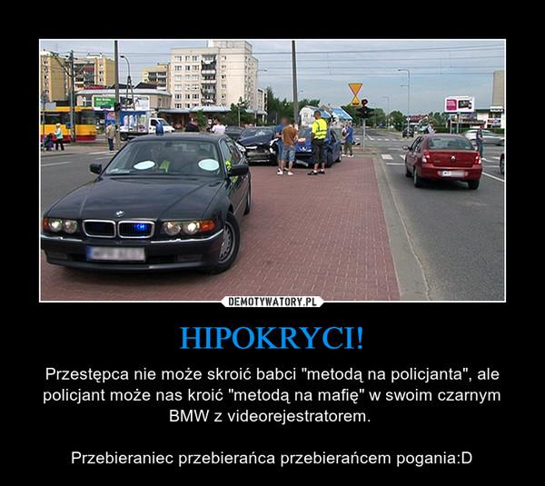 """HIPOKRYCI! – Przestępca nie może skroić babci """"metodą na policjanta"""", ale policjant może nas kroić """"metodą na mafię"""" w swoim czarnym BMW z videorejestratorem. Przebieraniec przebierańca przebierańcem pogania:D"""