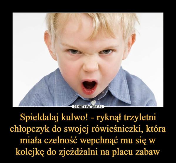 Spieldalaj kulwo! - ryknął trzyletni chłopczyk do swojej rówieśniczki, która miała czelność wepchnąć mu się w kolejkę do zjeżdżalni na placu zabaw –