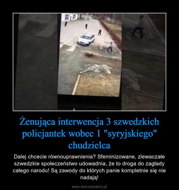 """Żenująca interwencja 3 szwedzkich policjantek wobec 1 """"syryjskiego"""" chudzielca – Dalej chcecie równouprawnienia? Sfeminizowane, zlewaczałe szwedzkie społeczeństwo udowadnia, że to droga do zagłady całego narodu! Są zawody do których panie kompletnie się nie nadają!"""