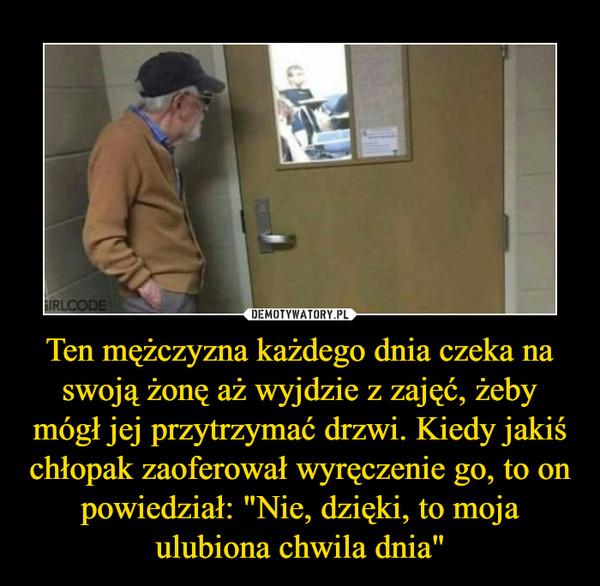 """Ten mężczyzna każdego dnia czeka na swoją żonę aż wyjdzie z zajęć, żeby mógł jej przytrzymać drzwi. Kiedy jakiś chłopak zaoferował wyręczenie go, to on powiedział: """"Nie, dzięki, to moja ulubiona chwila dnia"""" –"""
