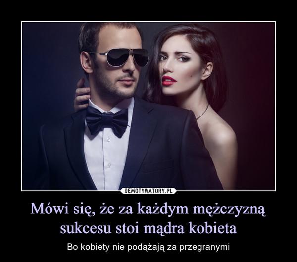 Mówi się, że za każdym mężczyzną sukcesu stoi mądra kobieta – Bo kobiety nie podążają za przegranymi