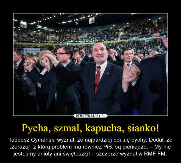 """Pycha, szmal, kapucha, sianko! – Tadeusz Cymański wyznał, że najbardziej boi się pychy. Dodał, że """"zarazą"""", z którą problem ma również PiS, są pieniądze. – My nie jesteśmy anioły ani świętoszki! – szczerze wyznał w RMF FM."""
