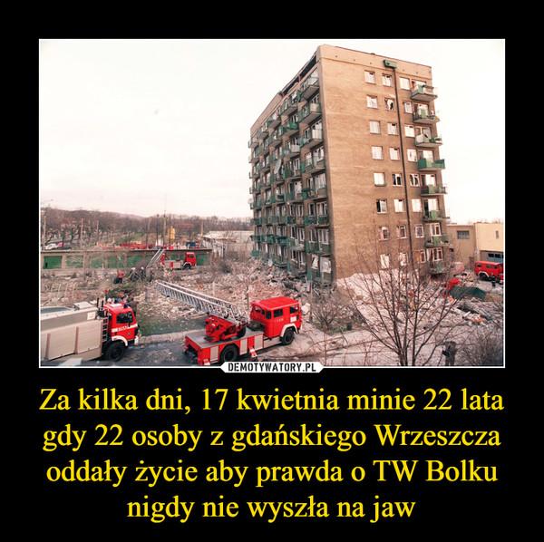 Za kilka dni, 17 kwietnia minie 22 lata gdy 22 osoby z gdańskiego Wrzeszcza oddały życie aby prawda o TW Bolku nigdy nie wyszła na jaw –