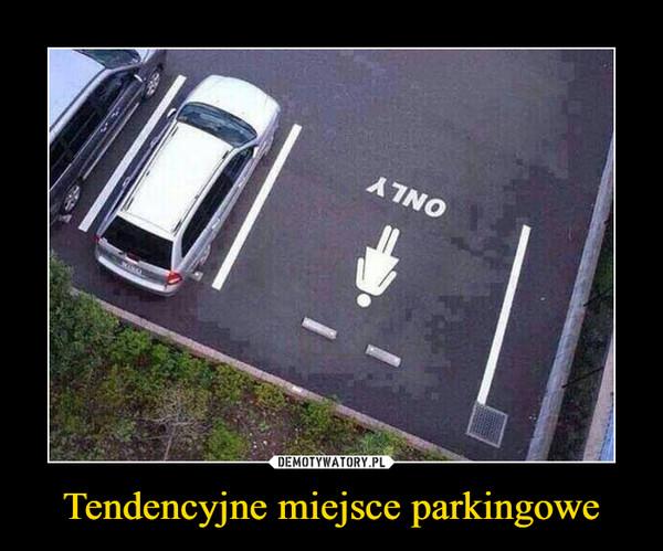 Tendencyjne miejsce parkingowe –
