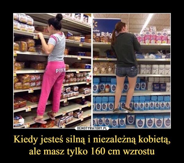 Kiedy jesteś silną i niezależną kobietą, ale masz tylko 160 cm wzrostu –